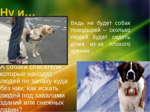 Ну и… А собаки спасатели которые находят людей по запаху куда без них, как ис