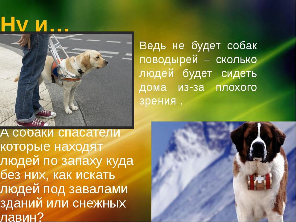 Ну и… А собаки спасатели которые находят людей по запаху куда без них, как ис...