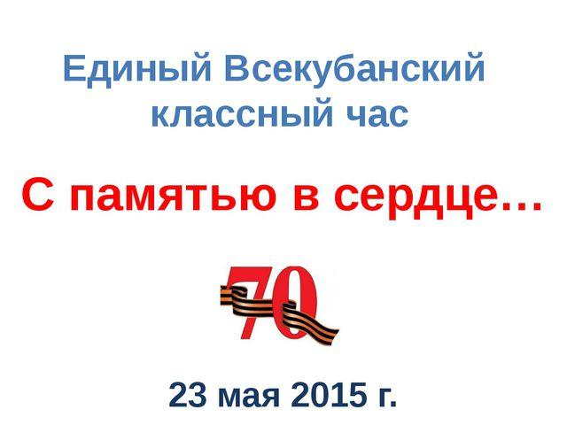 С памятью в сердце… 23 мая 2015 г. Единый Всекубанский классный час
