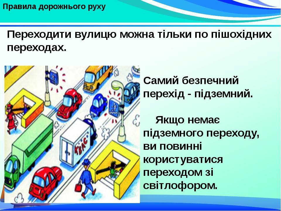 Правила дорожнього руху Самий безпечний перехід - підземний. Якщо немає підз...