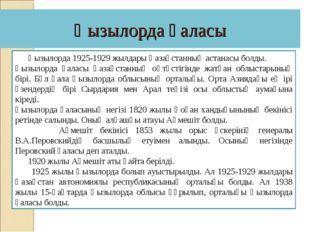 Қызылорда қаласы Қызылорда 1925-1929 жылдары Қазақстанның астанасы болды. Қыз