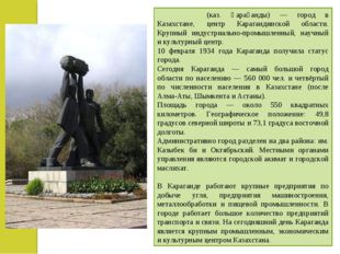 Караганда́ (каз. Қарағанды) — город в Казахстане, центр Карагандинской област