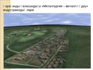 Қарағанды қаласындағы «Металлургия – металл өңдеу» индустриалдық паркі