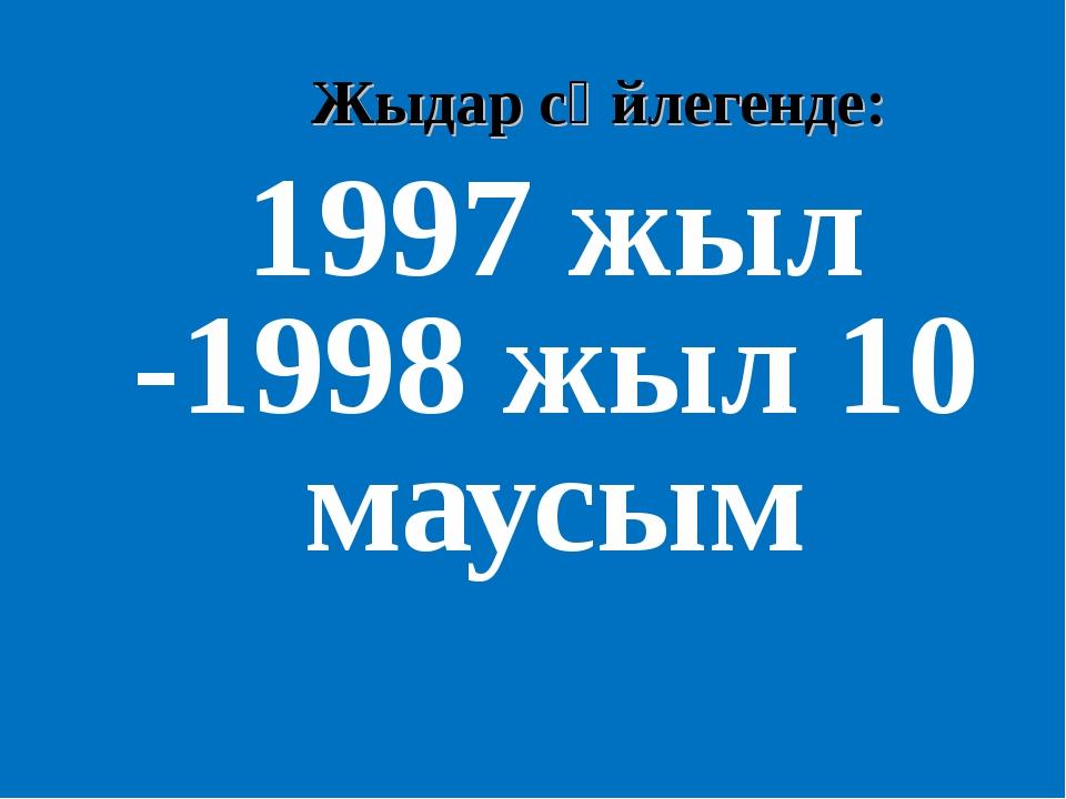 Жыдар сөйлегенде: 1997 жыл -1998 жыл 10 маусым