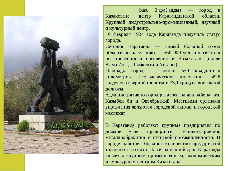 Караганда́ (каз. Қарағанды) — город в Казахстане, центр Карагандинской област...