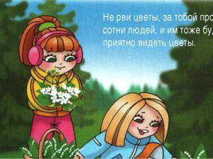 Не рви цветы, за тобой пройдут сотни людей, и им тоже будет приятно видеть цв