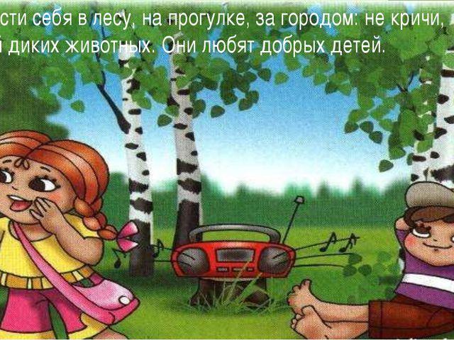 Умей вести себя в лесу, на прогулке, за городом: не кричи, не пугай диких жив...