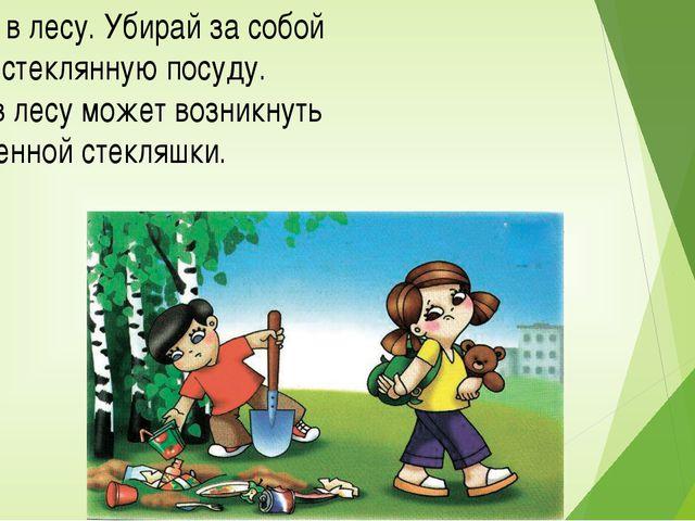 Не сори в лесу. Убирай за собой мусор и стеклянную посуду. Пожар в лесу может...