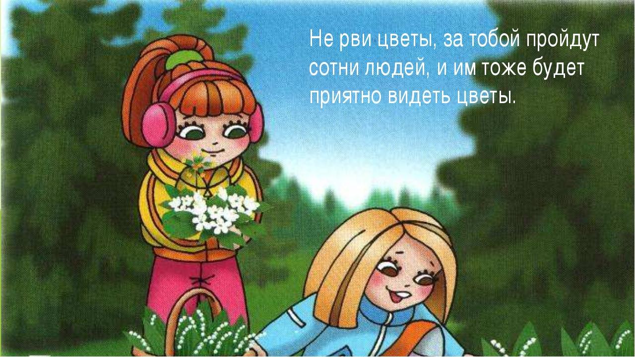 Не рви цветы, за тобой пройдут сотни людей, и им тоже будет приятно видеть цв...
