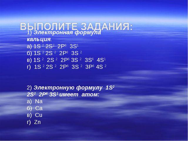 1) Электронная формула кальция. а) 1S 2 2S2 2Р6 3S1 б) 1S 2 2S 2 2Р6 3S...