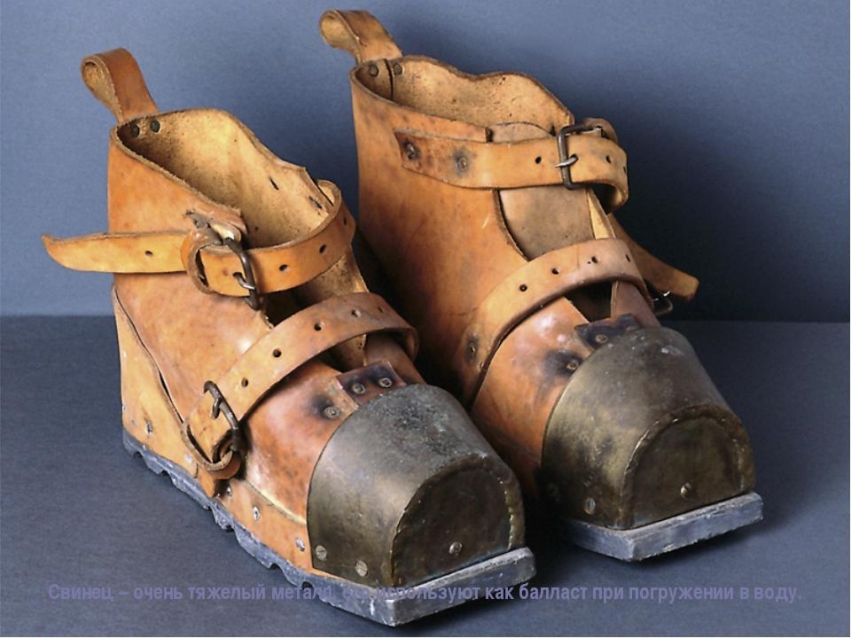 Свинец – очень тяжелый металл, его используют как балласт при погружении в во...