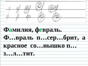 Чистописание Фамилия, февраль. Ф…враль п…сер…брит, а красное со…нышко п…з…л…