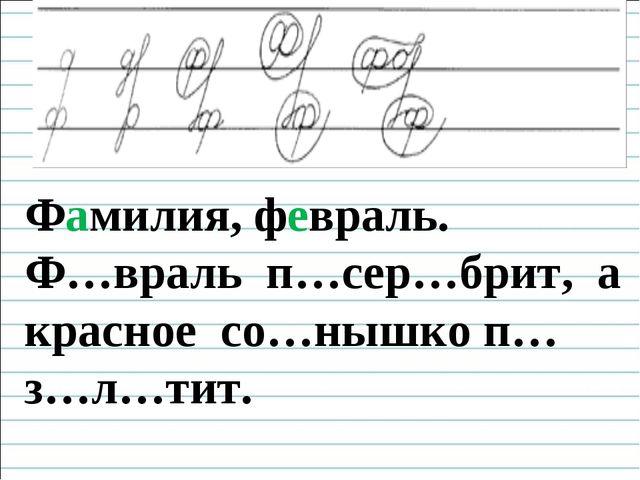 Чистописание Фамилия, февраль. Ф…враль п…сер…брит, а красное со…нышко п…з…л…...