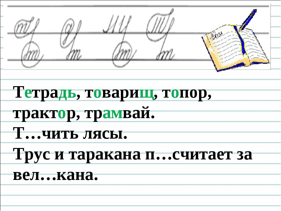 Чистописание Тетрадь, товарищ, топор, трактор, трамвай. Т…чить лясы. Трус и...
