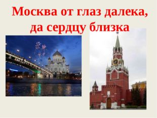 Москва от глаз далека, да сердцу близка