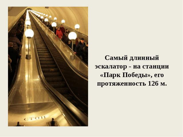 Самый длинный эскалатор - на станции «Парк Победы», его протяженность 126 м.