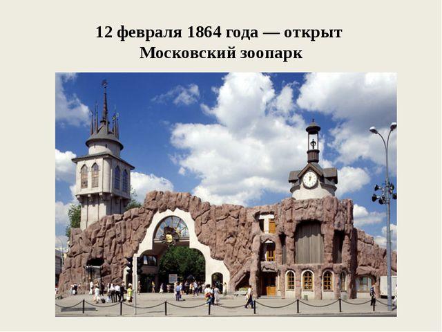 12 февраля 1864 года — открыт Московский зоопарк