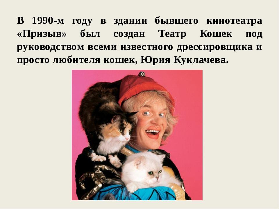 В 1990-м году в здании бывшего кинотеатра «Призыв» был создан Театр Кошек под...