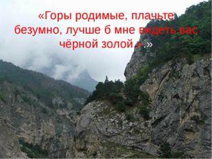 «Горы родимые, плачьте безумно, лучше б мне видеть вас чёрной золой.».»