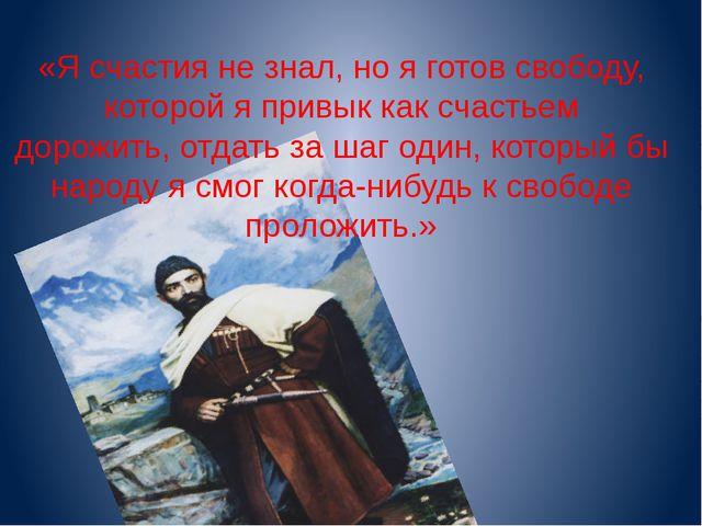 «Я счастия не знал, но я готов свободу, которой я привык как счастьем дорожит...