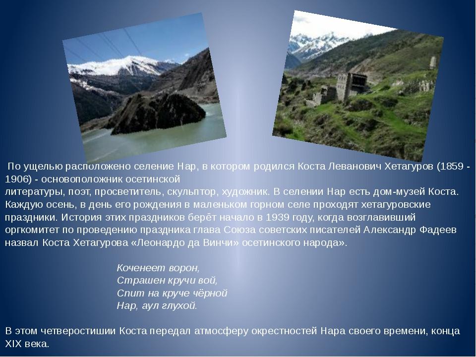 По ущелью расположено селение Нар, в котором родился Коста Леванович Хетагу...