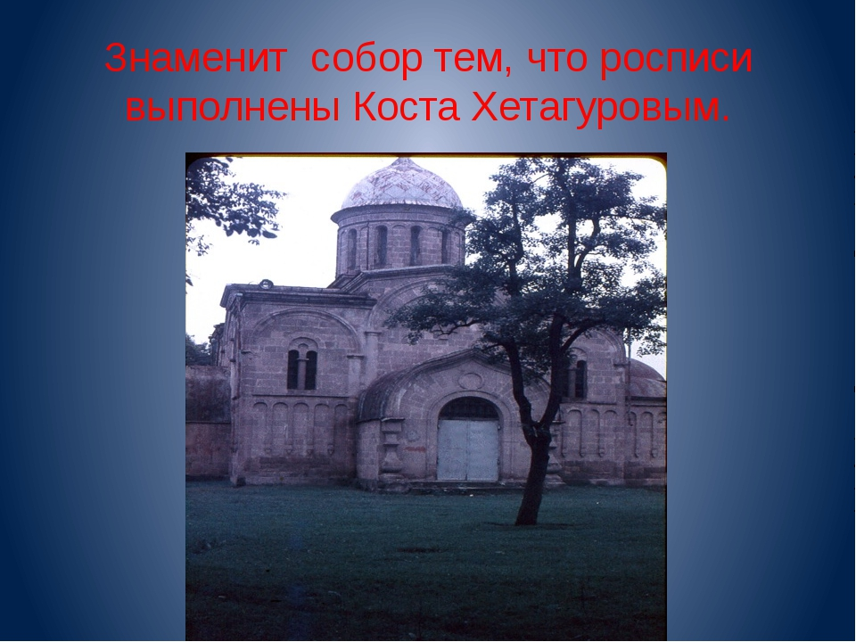 Знаменит собор тем, что росписи выполнены Коста Хетагуровым.