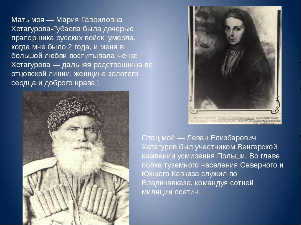 Мать моя — Мария Гавриловна Хетагурова-Губаева была дочерью прапорщика русски...