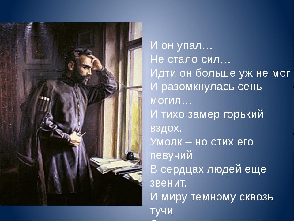 И он упал… Не стало сил… Идти он больше уж не мог И разомкнулась сень могил…...