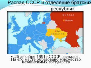 Распад СССР и отделение братских республик •26 декабря 1991г СССР распался.