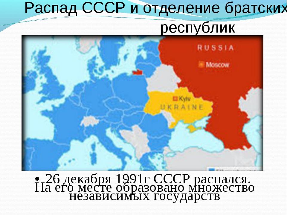 Распад СССР и отделение братских республик •26 декабря 1991г СССР распался....