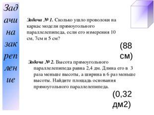 Задача № 1. Сколько ушло проволоки на каркас модели прямоугольного параллелеп