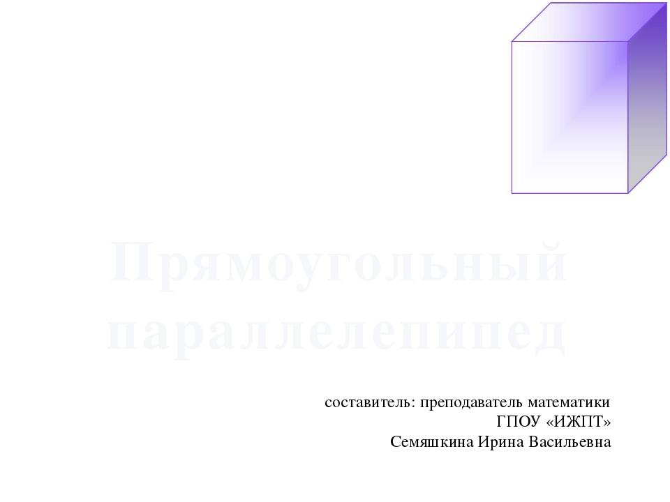 Прямоугольный параллелепипед составитель: преподаватель математики ГПОУ «ИЖП...