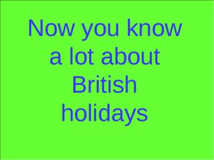 Now you know a lot about British holidays