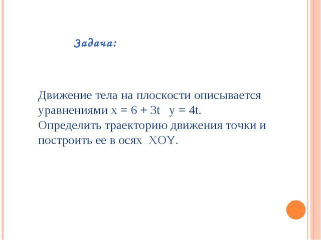 Задача: Движение тела на плоскости описывается уравнениями x = 6 + 3t y = 4t....