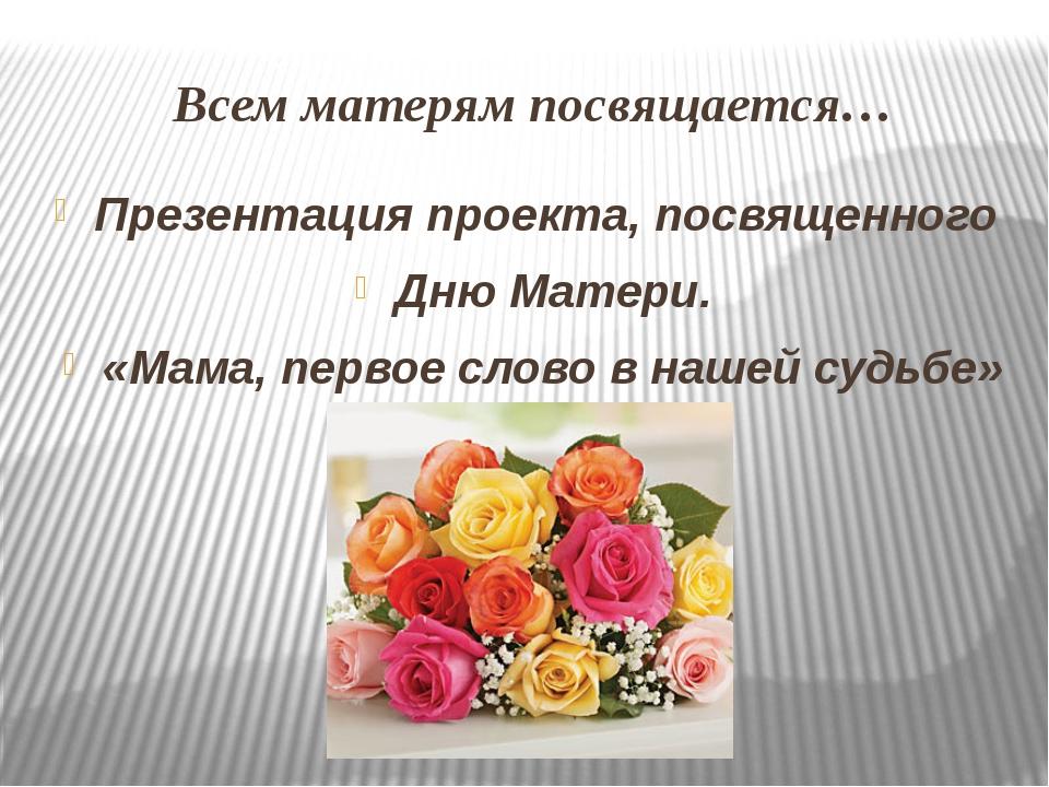 Всем матерям посвящается… Презентация проекта, посвященного Дню Матери. «Мама...