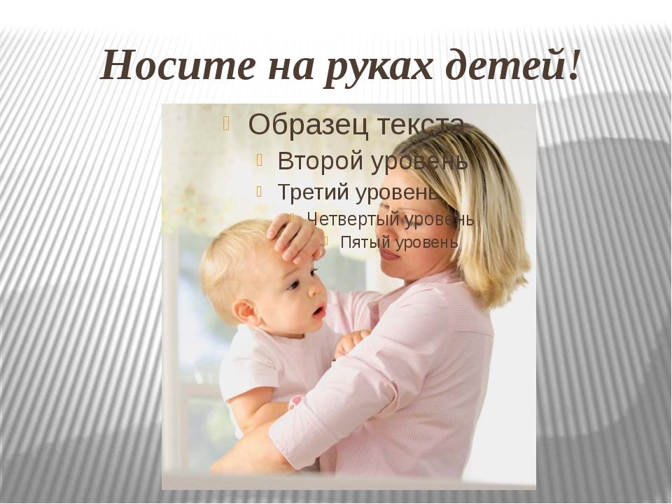 Носите на руках детей!