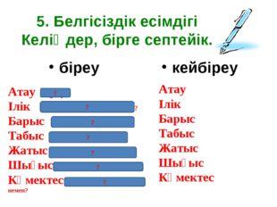5. Белгісіздік есімдігі Келіңдер, бірге септейік. біреу кейбіреу Атау біреу І