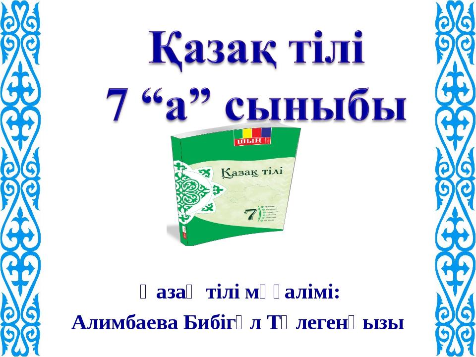 Қазақ тілі мұғалімі: Алимбаева Бибігүл Төлегенқызы