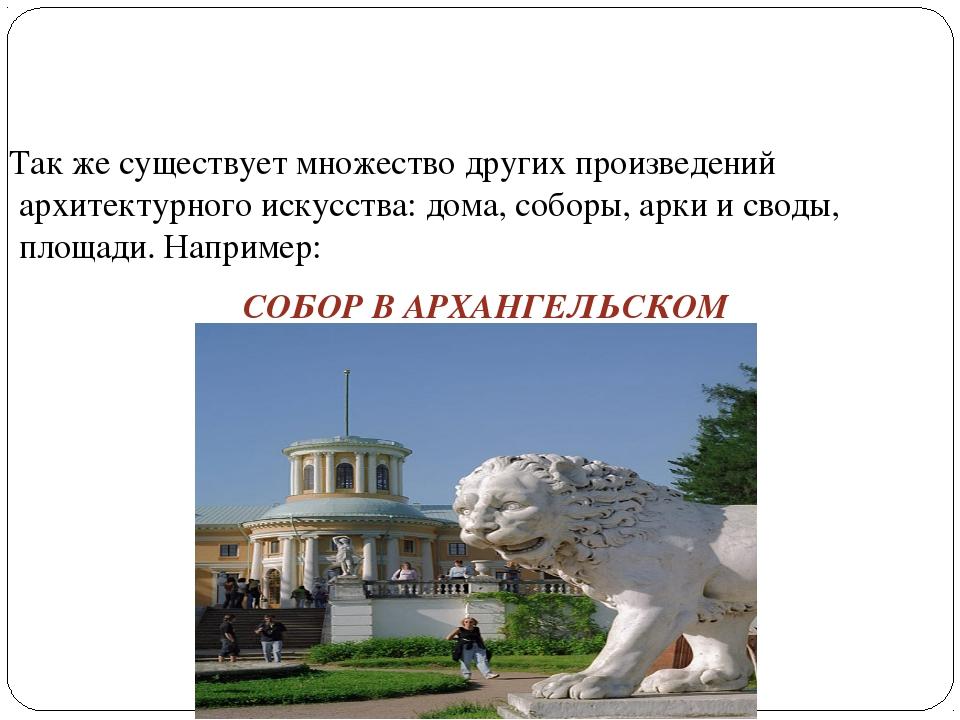 Так же существует множество других произведений архитектурного искусства: дом...