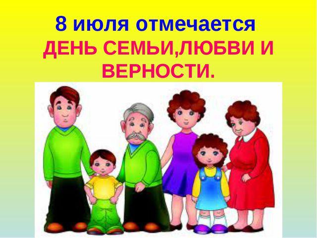 8 июля отмечается ДЕНЬ СЕМЬИ,ЛЮБВИ И ВЕРНОСТИ.