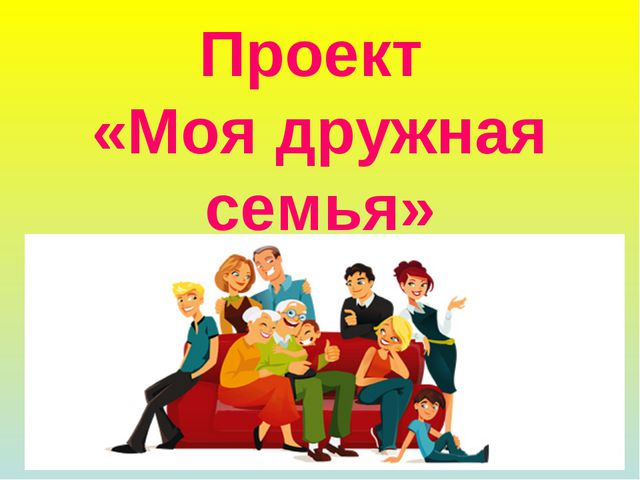 Проект «Моя дружная семья»