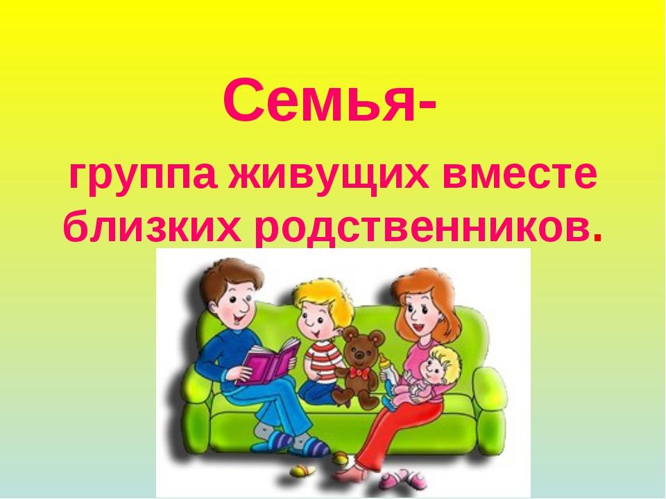 Семья- группа живущих вместе близких родственников.