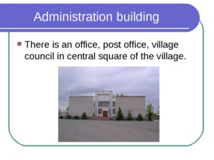 Administration building There is an office, post office, village council in c