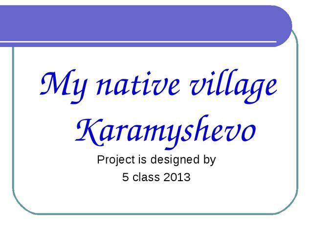My native village Karamyshevo Project is designed by 5 class 2013