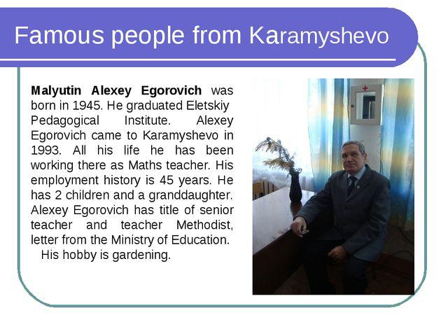 Famous people from Karamyshevo Malyutin Alexey Egorovich was born in 1945. He...