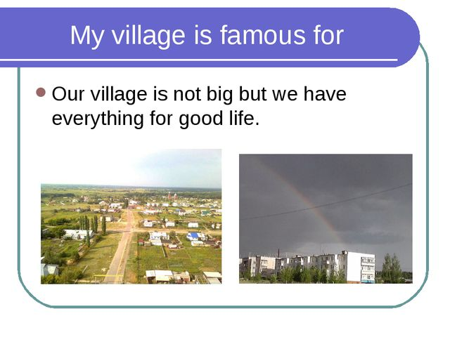 My village is famous for Our village is not big but we have everything for go...