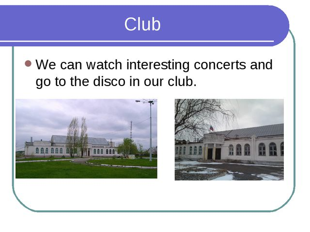 Club We can watch interesting concerts and go to the disco in our club.