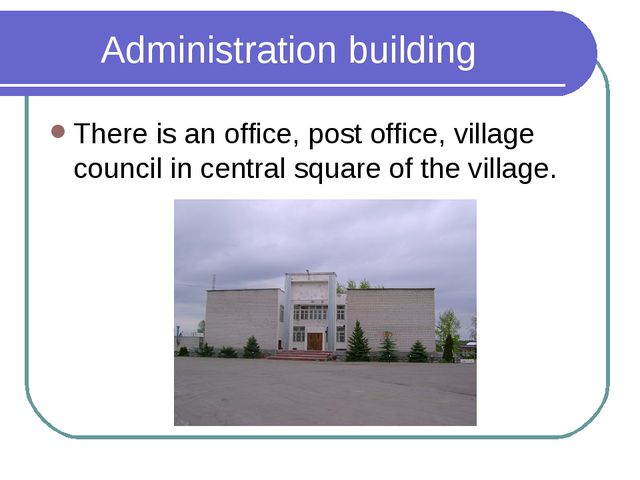 Administration building There is an office, post office, village council in c...