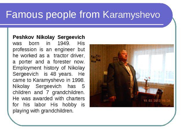Famous people from Karamyshevo Peshkov Nikolay Sergeevich was born in 1949. H...