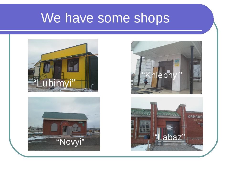 "We have some shops ""Novyi"" ""Khlebnyi"" ""Labaz"" ""Lubimyi"""